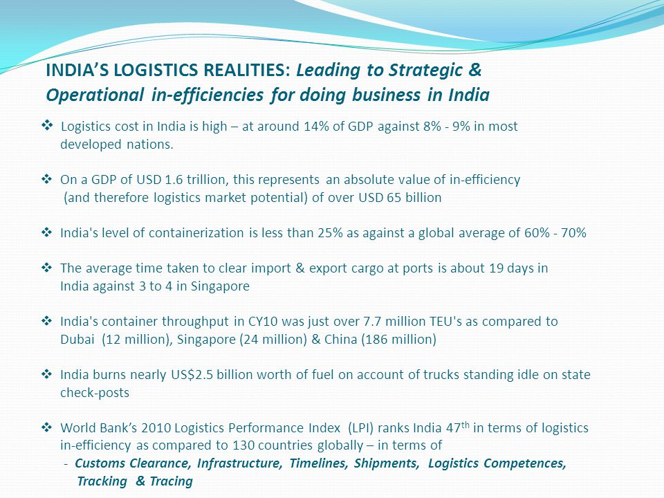  Logistics cost in India is high – at around 14% of GDP against 8% - 9% in most developed nations.  On a GDP of USD 1.6 trillion, this represents an
