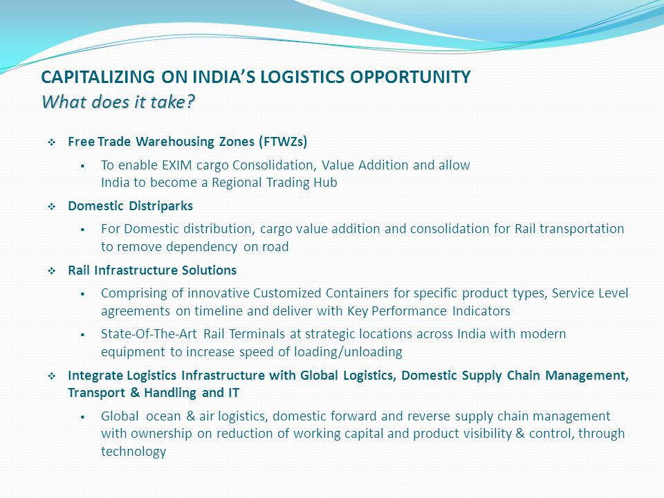  Free Trade Warehousing Zones (FTWZs)  To enable EXIM cargo Consolidation, Value Addition and allow India to become a Regional Trading Hub  Domesti