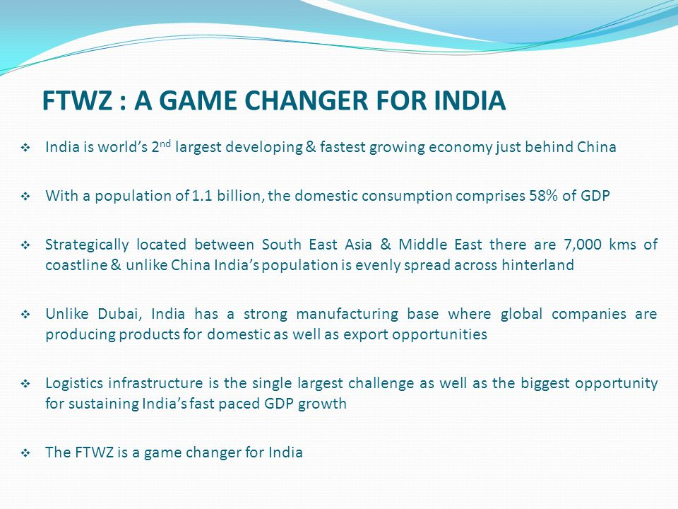 FTWZ : A GAME CHANGER FOR INDIA  India is world's 2 nd largest developing & fastest growing economy just behind China  With a population of 1.1 bill
