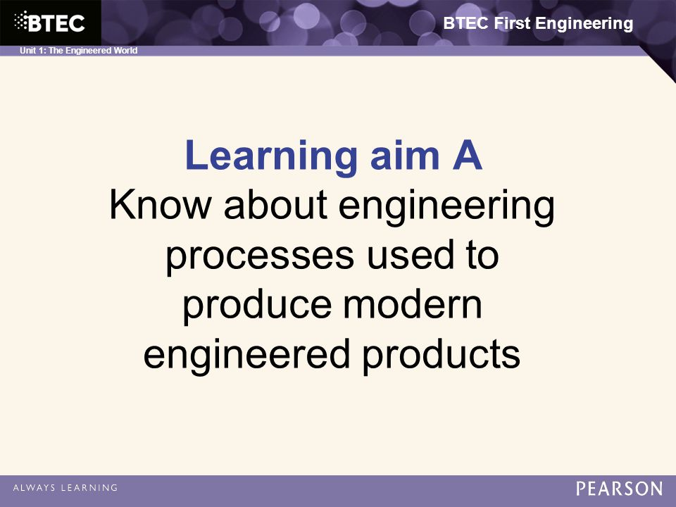 BTEC First Engineering Unit 1: The Engineered World Learning aim A Know about engineering processes used to produce modern engineered products BTEC First Engineering