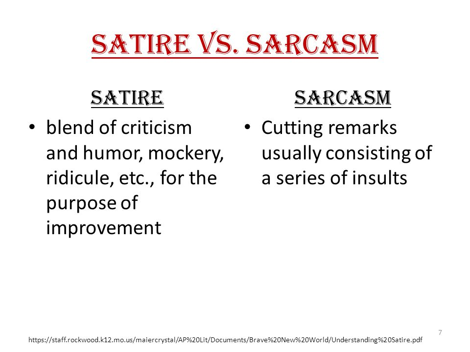 Satire vs. Sarcasm Satire blend of criticism and humor, mockery, ridicule, etc., for the purpose of improvement Sarcasm Cutting remarks usually consis