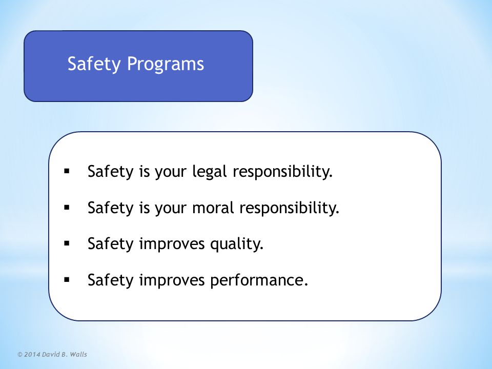 © 2014 David B. Walls Safety Programs  Safety is your legal responsibility.  Safety is your moral responsibility.  Safety improves quality.  Safet