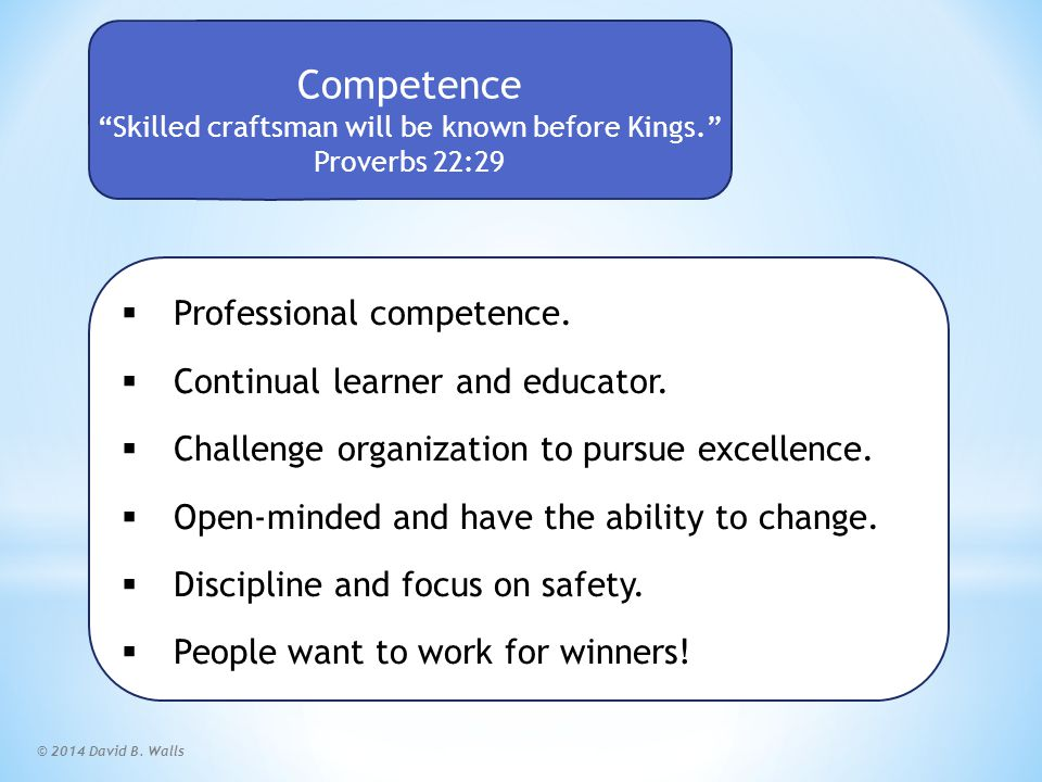 """© 2014 David B. Walls Competence """"Skilled craftsman will be known before Kings."""" Proverbs 22:29  Professional competence.  Continual learner and edu"""