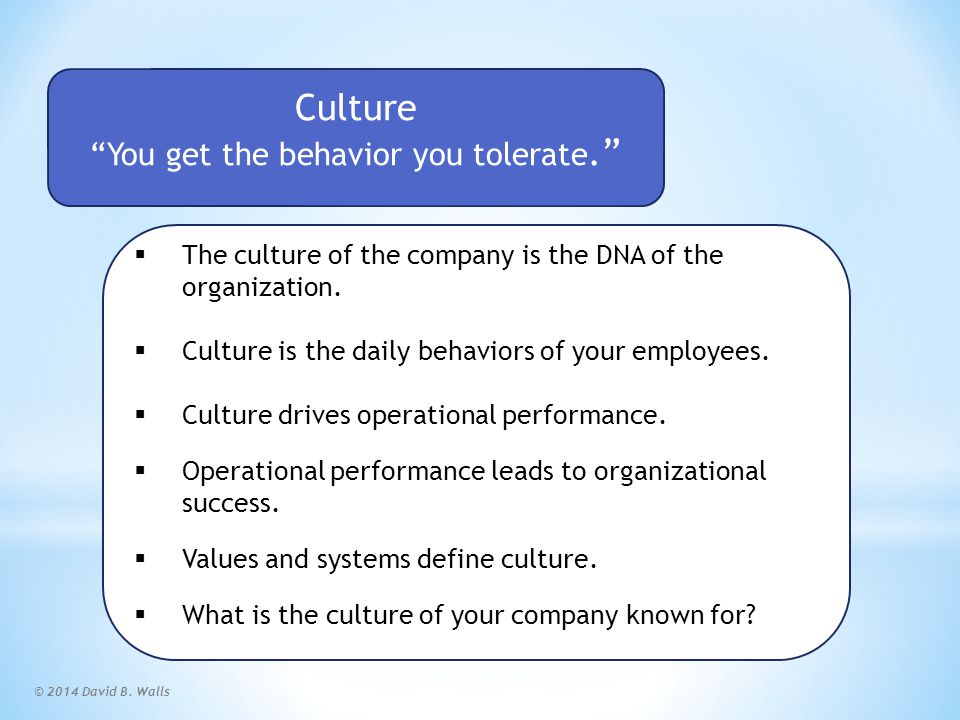 """© 2014 David B. Walls Culture """"You get the behavior you tolerate.""""  The culture of the company is the DNA of the organization.  Culture is the daily"""