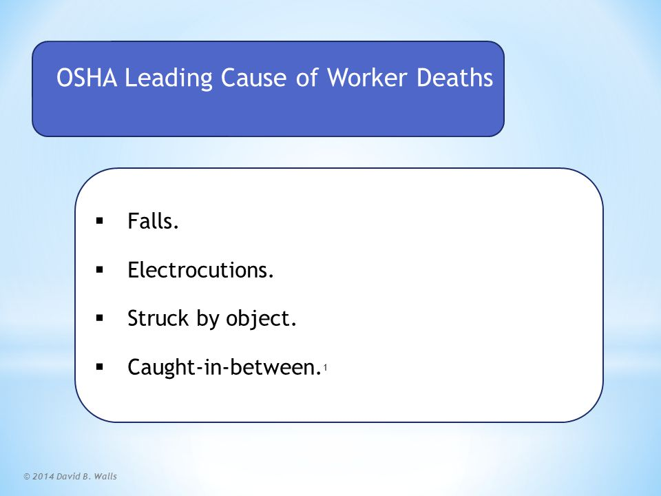 © 2014 David B. Walls OSHA Leading Cause of Worker Deaths  Falls.  Electrocutions.  Struck by object.  Caught-in-between. 1