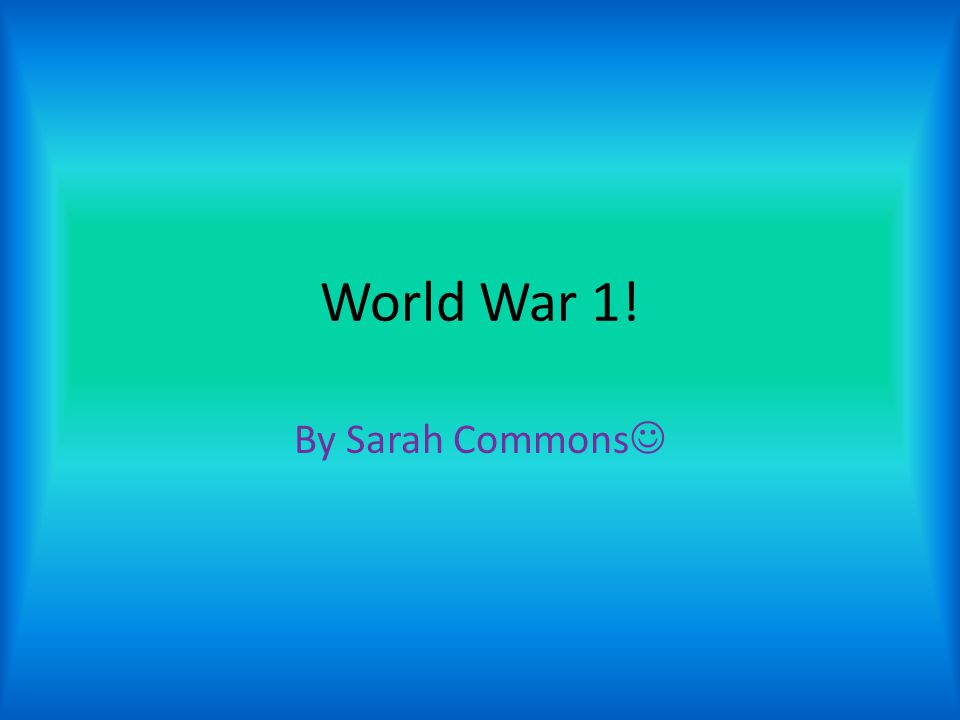 World War 1! By Sarah Commons