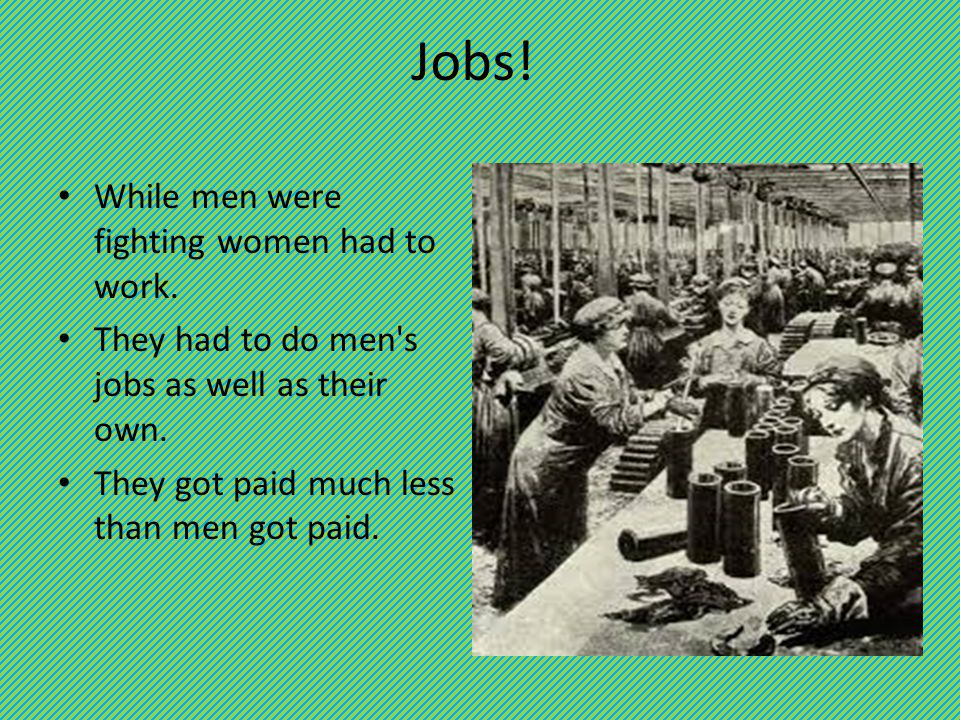 Jobs. While men were fighting women had to work. They had to do men s jobs as well as their own.
