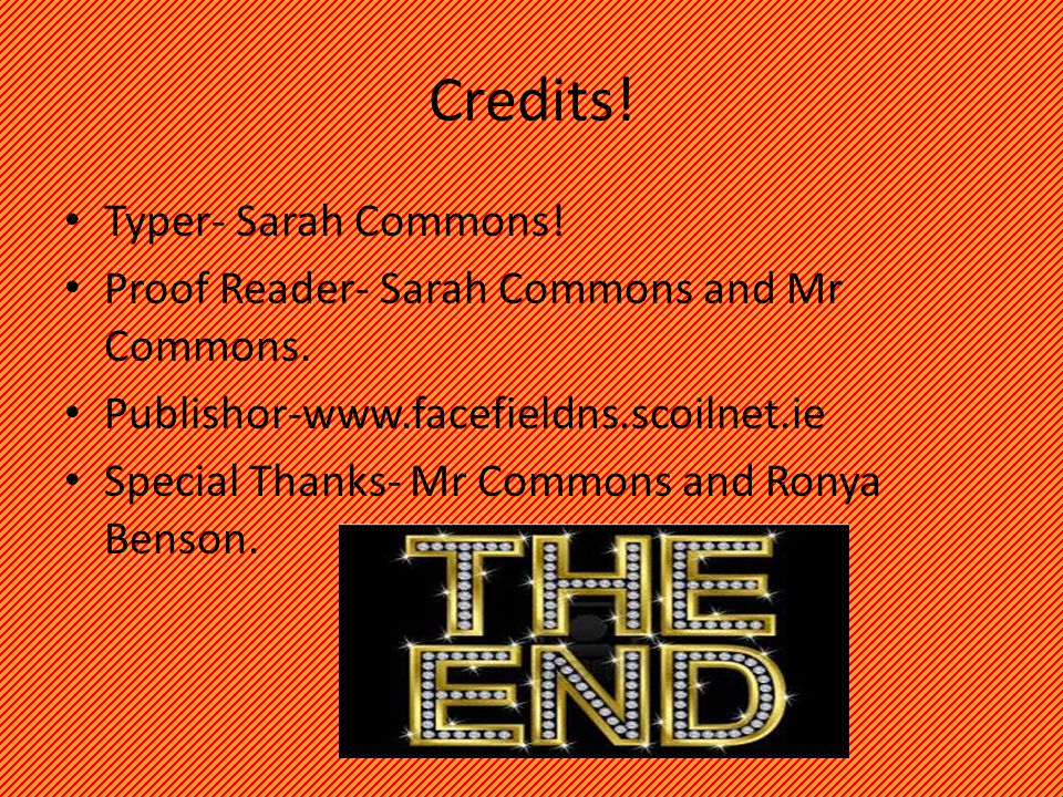 Credits. Typer- Sarah Commons. Proof Reader- Sarah Commons and Mr Commons.