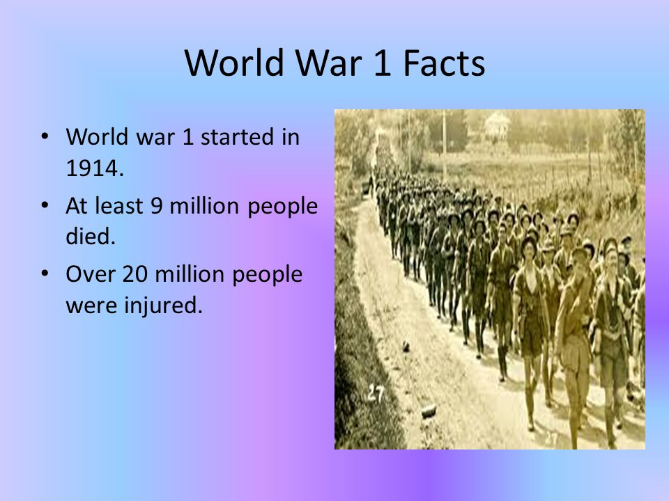 World War 1 Facts World war 1 started in 1914. At least 9 million people died.
