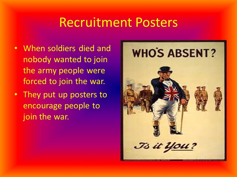 Recruitment Posters When soldiers died and nobody wanted to join the army people were forced to join the war.