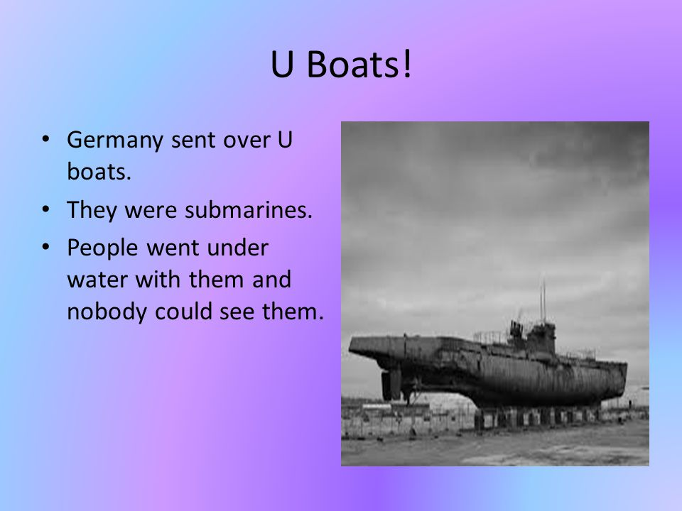 U Boats. Germany sent over U boats. They were submarines.