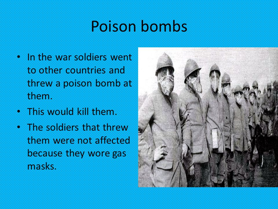 Poison bombs In the war soldiers went to other countries and threw a poison bomb at them.