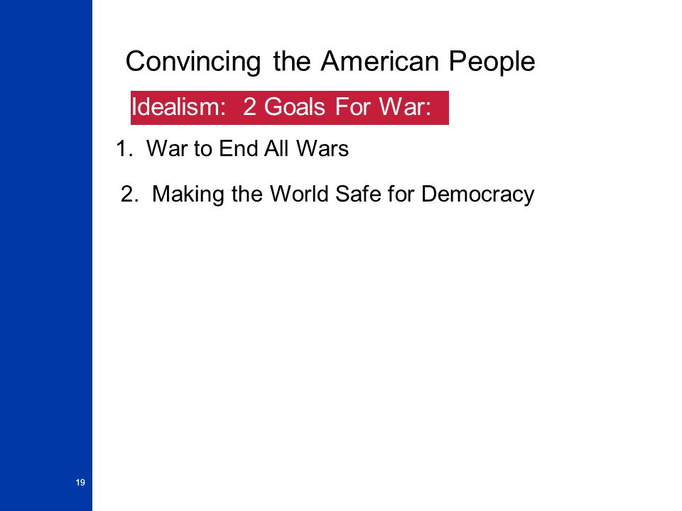 19 Convincing the American People 1. War to End All Wars Idealism: 2 Goals For War: 2.
