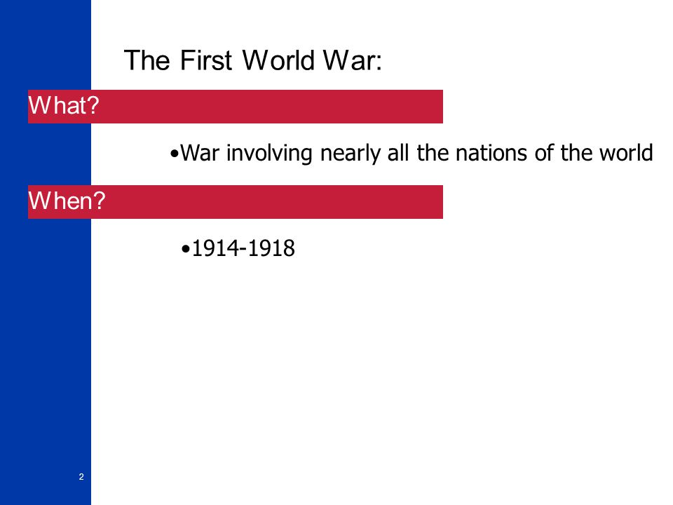 2 The First World War: War involving nearly all the nations of the world 1914-1918 What When