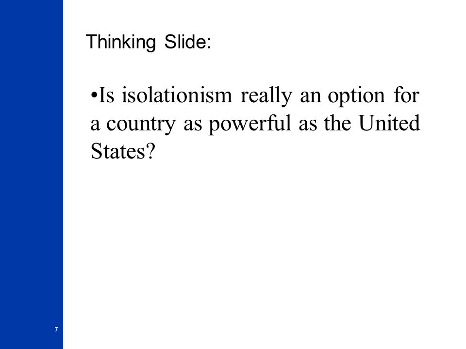 7 Thinking Slide: Is isolationism really an option for a country as powerful as the United States