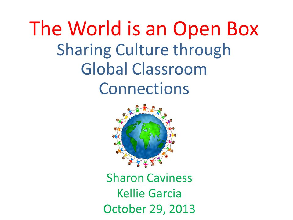 The World is an Open Box Sharing Culture through Global Classroom Connections Sharon Caviness Kellie Garcia October 29, 2013