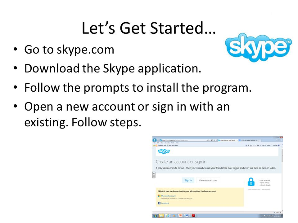 Let's Get Started… Go to skype.com Download the Skype application. Follow the prompts to install the program. Open a new account or sign in with an ex