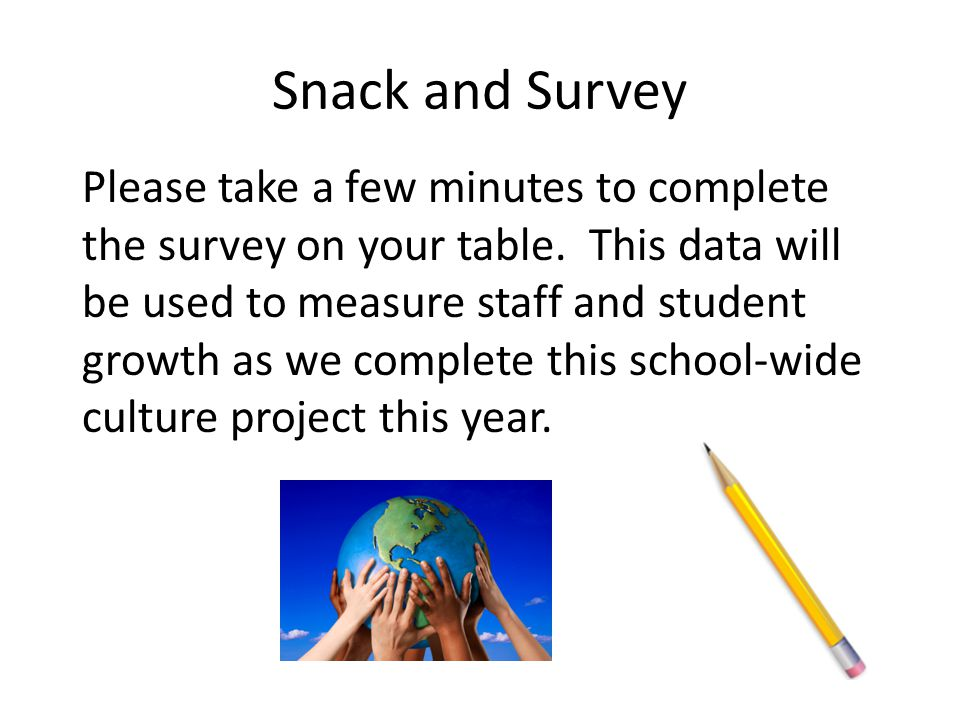 Snack and Survey Please take a few minutes to complete the survey on your table. This data will be used to measure staff and student growth as we comp