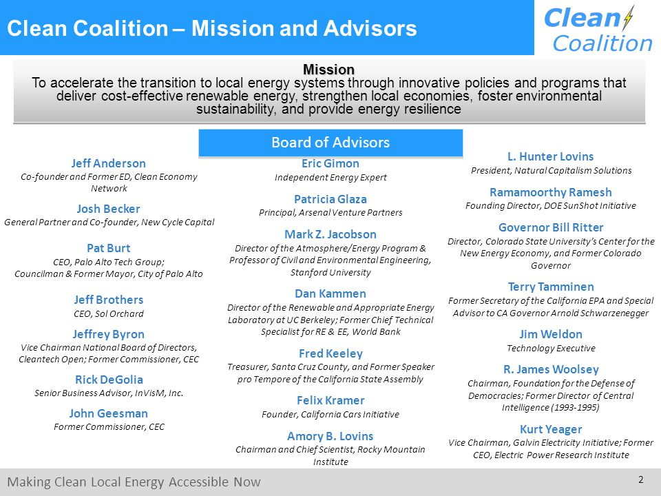 Making Clean Local Energy Accessible Now 2 Clean Coalition – Mission and Advisors Board of Advisors Jeff Anderson Co-founder and Former ED, Clean Economy Network Josh Becker General Partner and Co-founder, New Cycle Capital Pat Burt CEO, Palo Alto Tech Group; Councilman & Former Mayor, City of Palo Alto Jeff Brothers CEO, Sol Orchard Jeffrey Byron Vice Chairman National Board of Directors, Cleantech Open; Former Commissioner, CEC Rick DeGolia Senior Business Advisor, InVisM, Inc.