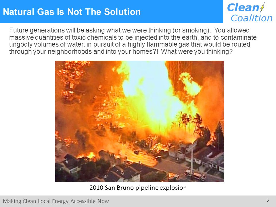 Making Clean Local Energy Accessible Now 5 Natural Gas Is Not The Solution 2010 San Bruno pipeline explosion Future generations will be asking what we were thinking (or smoking).