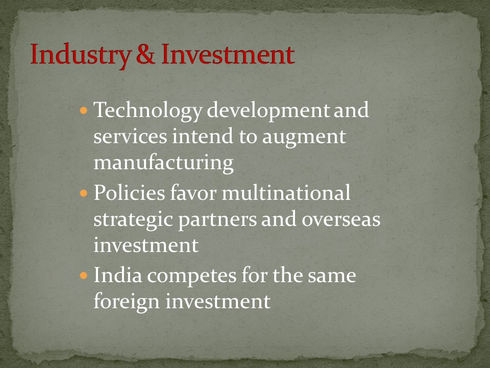 Technology development and services intend to augment manufacturing Policies favor multinational strategic partners and overseas investment India competes for the same foreign investment