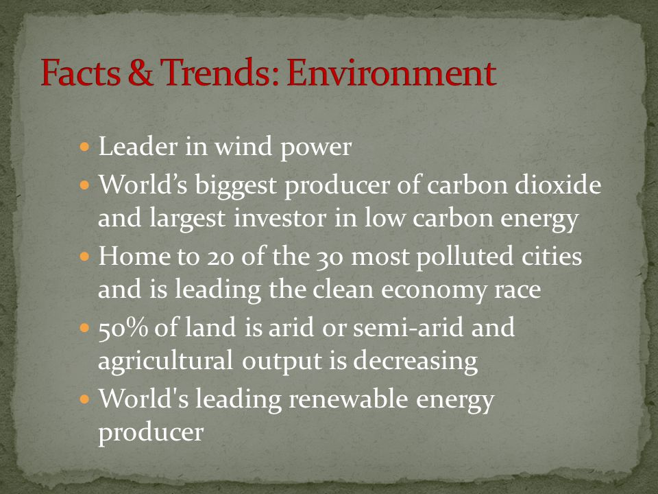 Leader in wind power World's biggest producer of carbon dioxide and largest investor in low carbon energy Home to 20 of the 30 most polluted cities and is leading the clean economy race 50% of land is arid or semi-arid and agricultural output is decreasing World s leading renewable energy producer