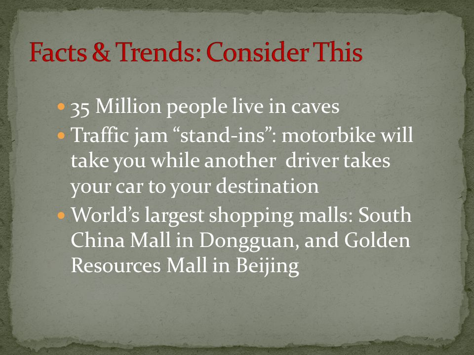 35 Million people live in caves Traffic jam stand-ins : motorbike will take you while another driver takes your car to your destination World's largest shopping malls: South China Mall in Dongguan, and Golden Resources Mall in Beijing