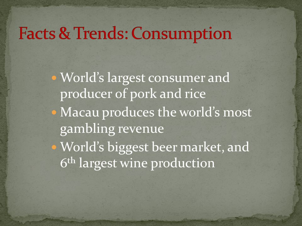 World's largest consumer and producer of pork and rice Macau produces the world's most gambling revenue World's biggest beer market, and 6 th largest wine production