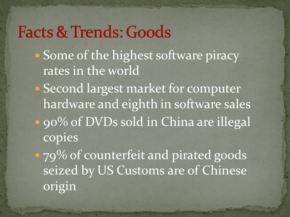 Some of the highest software piracy rates in the world Second largest market for computer hardware and eighth in software sales 90% of DVDs sold in China are illegal copies 79% of counterfeit and pirated goods seized by US Customs are of Chinese origin
