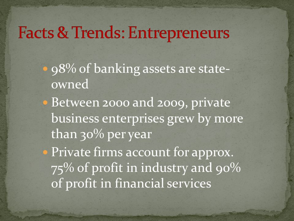 98% of banking assets are state- owned Between 2000 and 2009, private business enterprises grew by more than 30% per year Private firms account for approx.