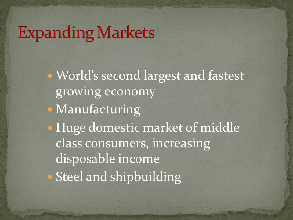 World's second largest and fastest growing economy Manufacturing Huge domestic market of middle class consumers, increasing disposable income Steel and shipbuilding