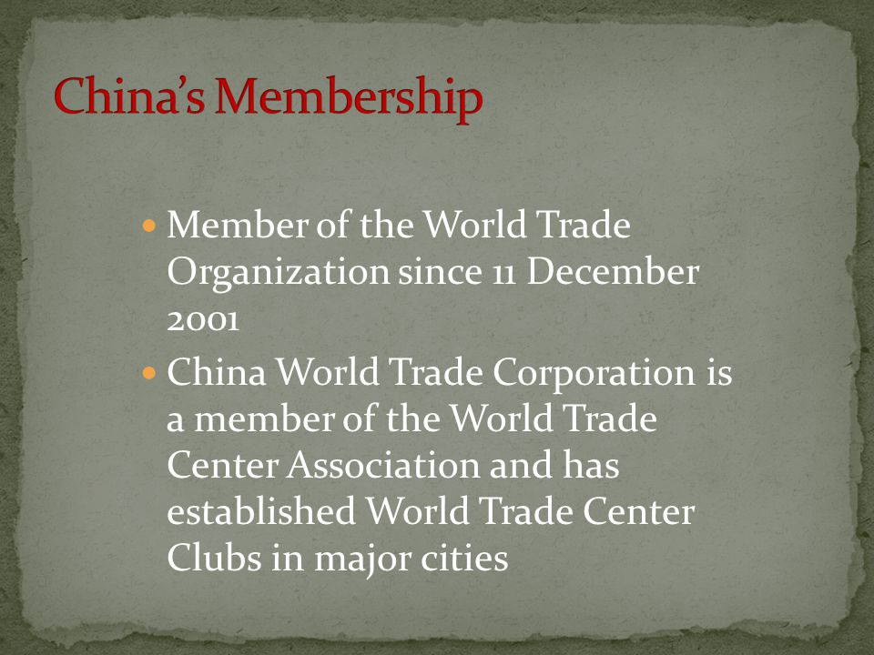 Member of the World Trade Organization since 11 December 2001 China World Trade Corporation is a member of the World Trade Center Association and has established World Trade Center Clubs in major cities