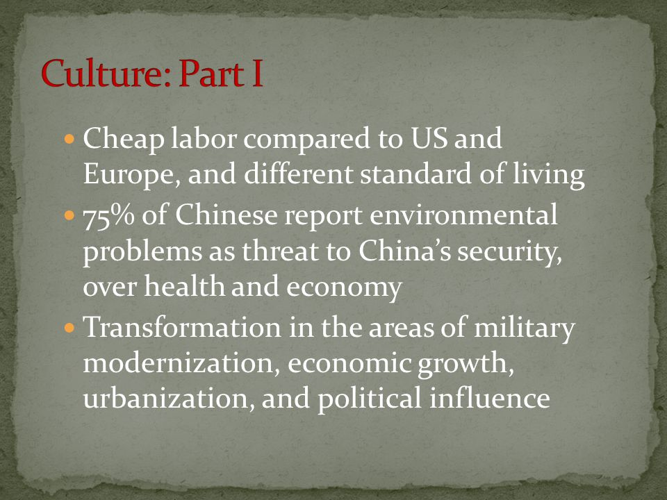 Cheap labor compared to US and Europe, and different standard of living 75% of Chinese report environmental problems as threat to China's security, over health and economy Transformation in the areas of military modernization, economic growth, urbanization, and political influence