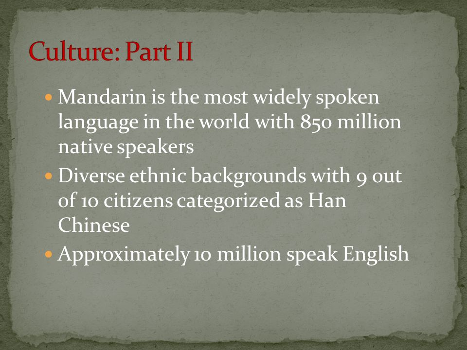 Mandarin is the most widely spoken language in the world with 850 million native speakers Diverse ethnic backgrounds with 9 out of 10 citizens categorized as Han Chinese Approximately 10 million speak English