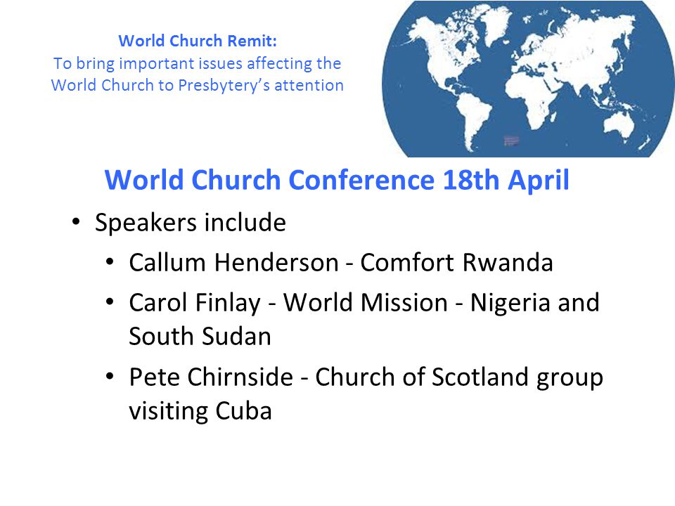 World Church Conference 18th April Speakers include Callum Henderson - Comfort Rwanda Carol Finlay - World Mission - Nigeria and South Sudan Pete Chirnside - Church of Scotland group visiting Cuba World Church Remit: To bring important issues affecting the World Church to Presbytery's attention