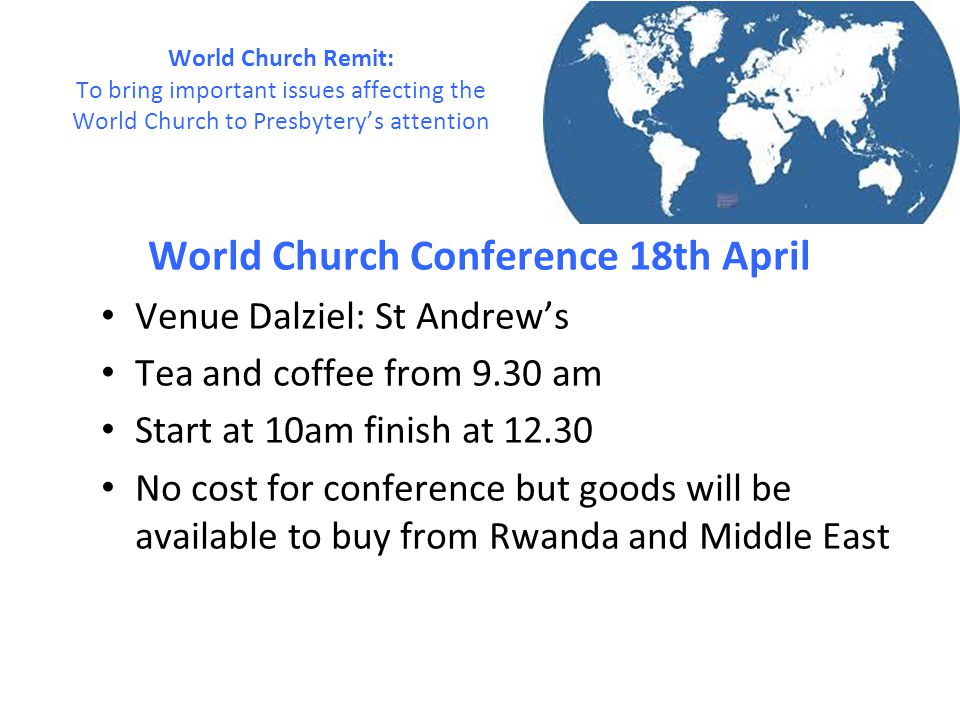 World Church Conference 18th April Venue Dalziel: St Andrew's Tea and coffee from 9.30 am Start at 10am finish at 12.30 No cost for conference but goo