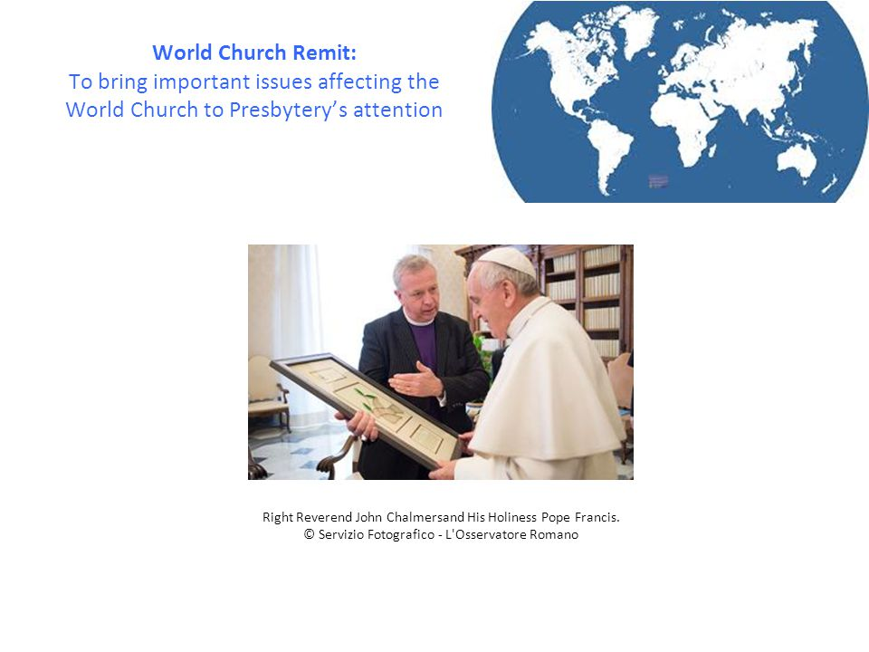 World Church Remit: To bring important issues affecting the World Church to Presbytery's attention Right Reverend John Chalmersand His Holiness Pope F