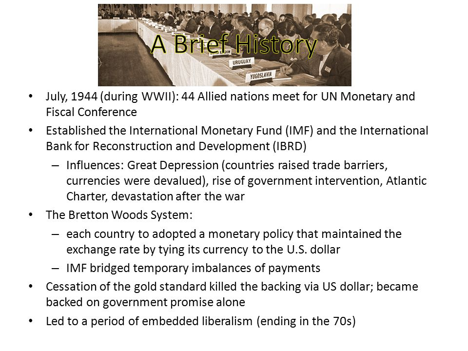 July, 1944 (during WWII): 44 Allied nations meet for UN Monetary and Fiscal Conference Established the International Monetary Fund (IMF) and the Inter