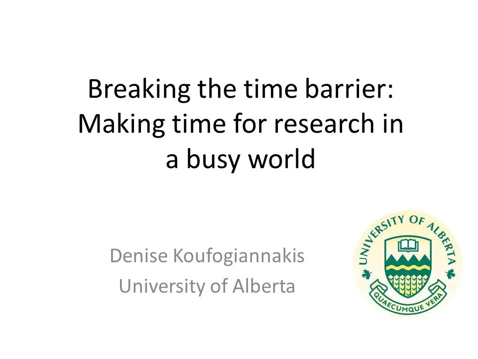Breaking the time barrier: Making time for research in a busy world Denise Koufogiannakis University of Alberta