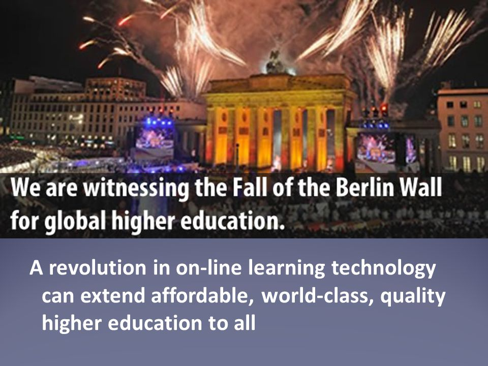 A revolution in on-line learning technology can extend affordable, world-class, quality higher education to all