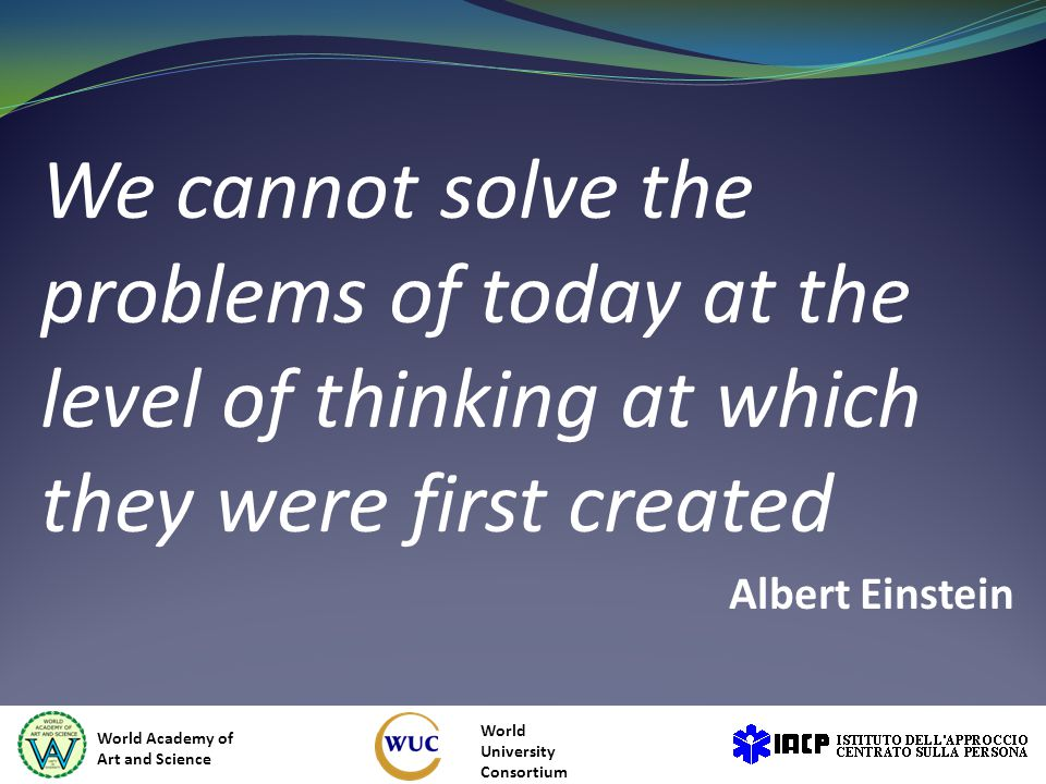 We cannot solve the problems of today at the level of thinking at which they were first created Albert Einstein World Academy of Art and Science World University Consortium
