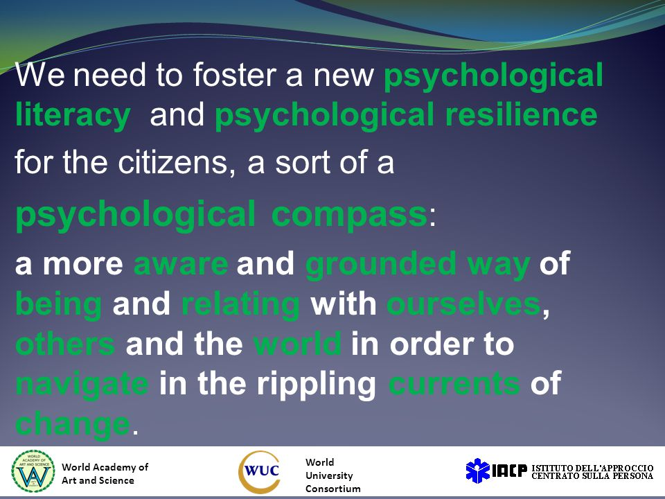We need to foster a new psychological literacy and psychological resilience for the citizens, a sort of a psychological compass : a more aware and grounded way of being and relating with ourselves, others and the world in order to navigate in the rippling currents of change.