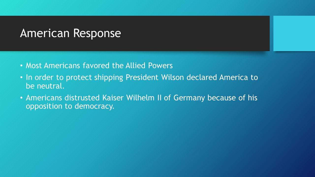American Response Most Americans favored the Allied Powers In order to protect shipping President Wilson declared America to be neutral.