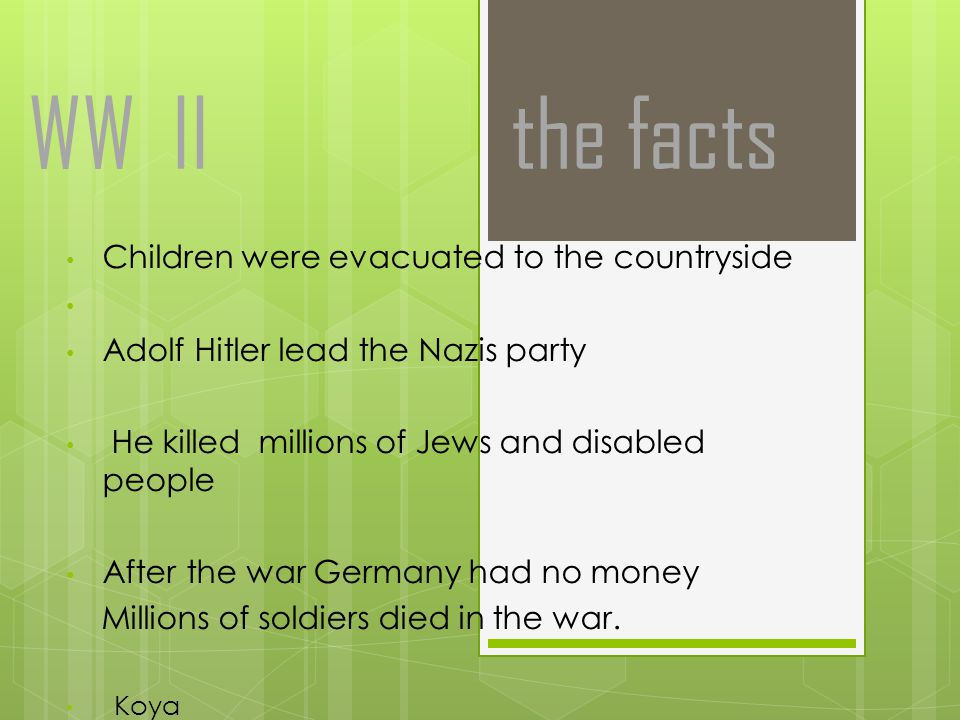 WW II the facts Children were evacuated to the countryside Adolf Hitler lead the Nazis party He killed millions of Jews and disabled people After the war Germany had no money Millions of soldiers died in the war.