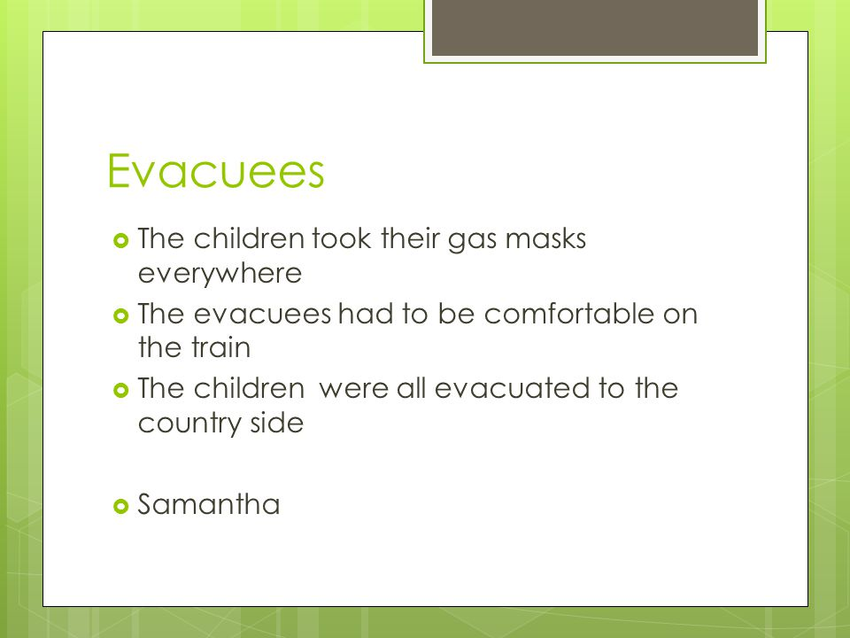 Evacuees  The children took their gas masks everywhere  The evacuees had to be comfortable on the train  The children were all evacuated to the country side  Samantha