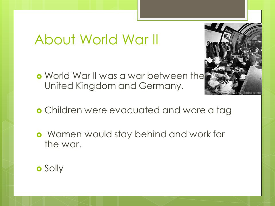 About World War ll  World War ll was a war between the United Kingdom and Germany.