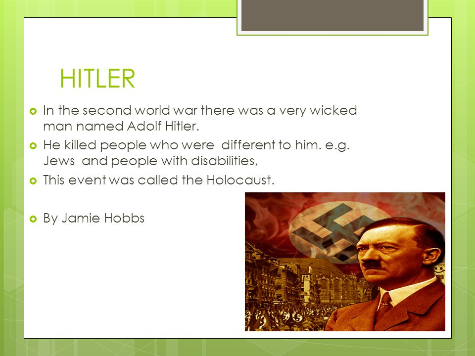 HITLER  In the second world war there was a very wicked man named Adolf Hitler.
