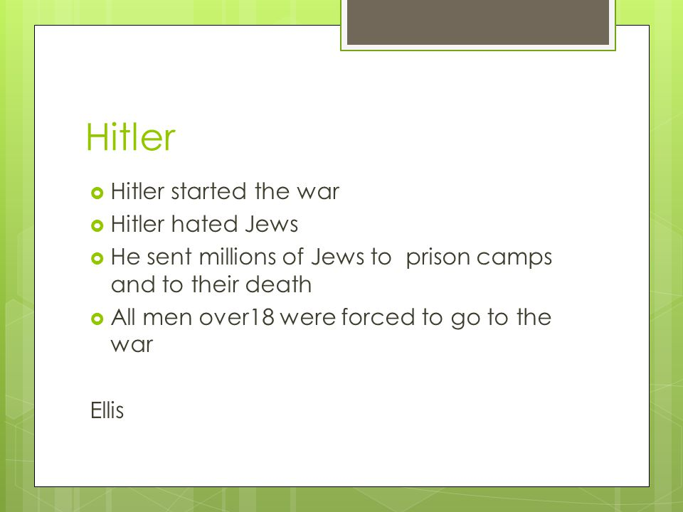 Hitler  Hitler started the war  Hitler hated Jews  He sent millions of Jews to prison camps and to their death  All men over18 were forced to go to the war Ellis