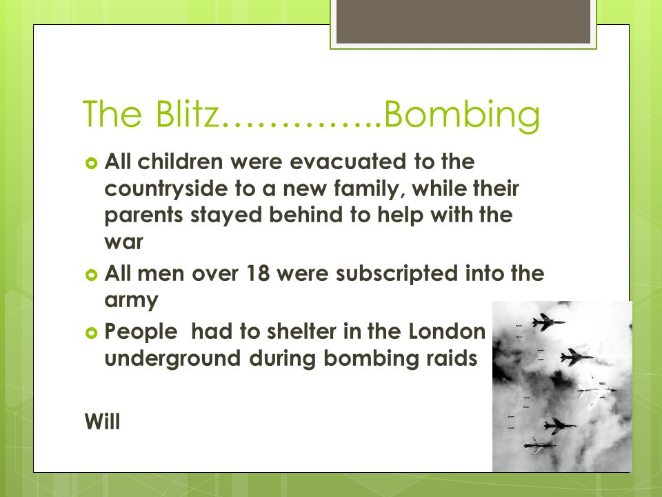 The Blitz…………..Bombing  All children were evacuated to the countryside to a new family, while their parents stayed behind to help with the war  All men over 18 were subscripted into the army  People had to shelter in the London underground during bombing raids Will