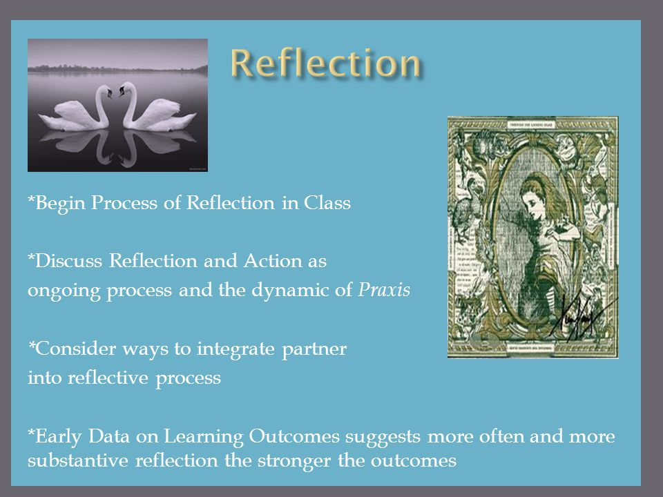 *Begin Process of Reflection in Class *Discuss Reflection and Action as ongoing process and the dynamic of Praxis * Consider ways to integrate partner into reflective process *Early Data on Learning Outcomes suggests more often and more substantive reflection the stronger the outcomes
